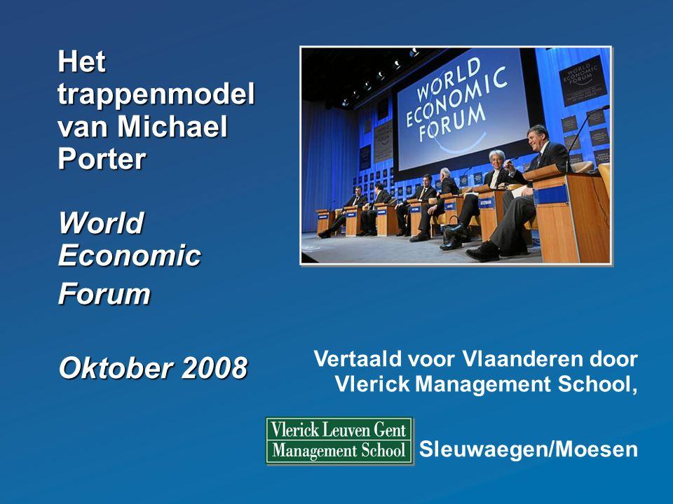 Het trappenmodel van Michael Porter World Economic Forum Oktober 2008 Vertaald voor Vlaanderen door Vlerick Management School, prof. Sleuwaegen/Moesen