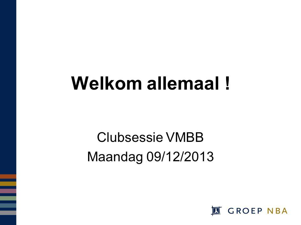 Welkom allemaal ! Clubsessie VMBB Maandag 09/12/2013
