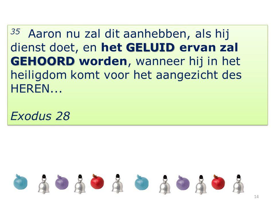 GELUID GEHOORD 35 Aaron nu zal dit aanhebben, als hij dienst doet, en het GELUID ervan zal GEHOORD worden, wanneer hij in het heiligdom komt voor het