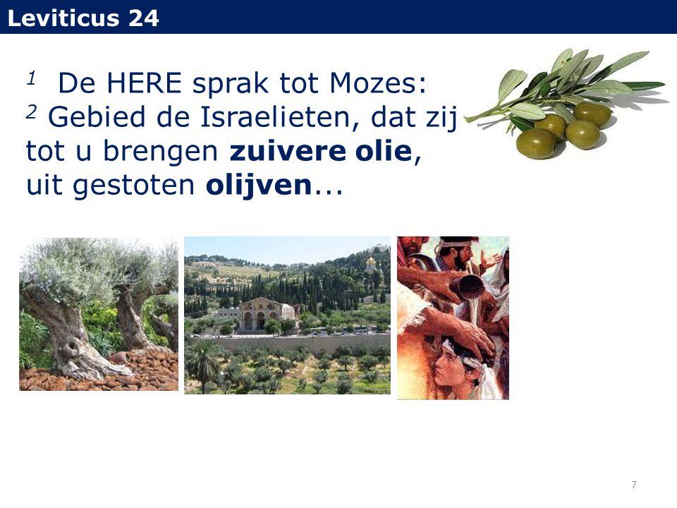 1 De HERE sprak tot Mozes: 2 Gebied de Israelieten, dat zij tot u brengen zuivere olie, uit gestoten olijven... Leviticus 24 7