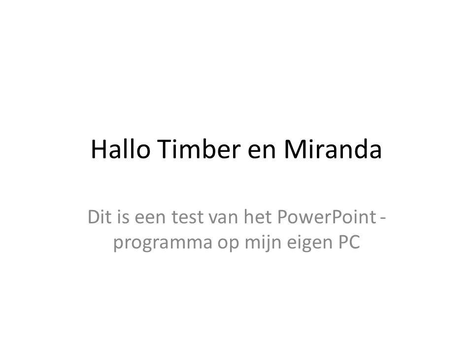 Hallo Timber en Miranda Dit is een test van het PowerPoint - programma op mijn eigen PC