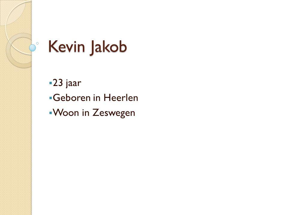 Kevin Jakob  23 jaar  Geboren in Heerlen  Woon in Zeswegen