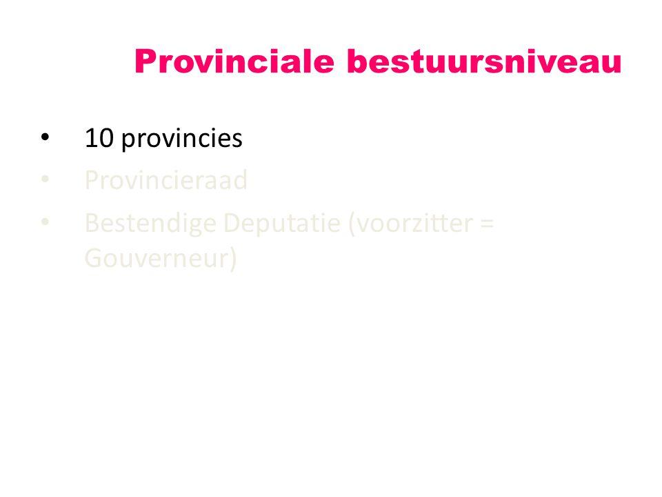 10 provincies Provincieraad Bestendige Deputatie (voorzitter = Gouverneur) Provinciale bestuursniveau