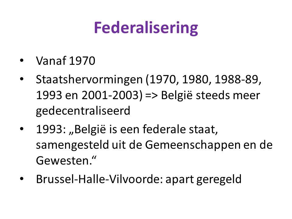 """Federalisering Vanaf 1970 Staatshervormingen (1970, 1980, 1988-89, 1993 en 2001-2003) => België steeds meer gedecentraliseerd 1993: """"België is een federale staat, samengesteld uit de Gemeenschappen en de Gewesten. Brussel-Halle-Vilvoorde: apart geregeld"""