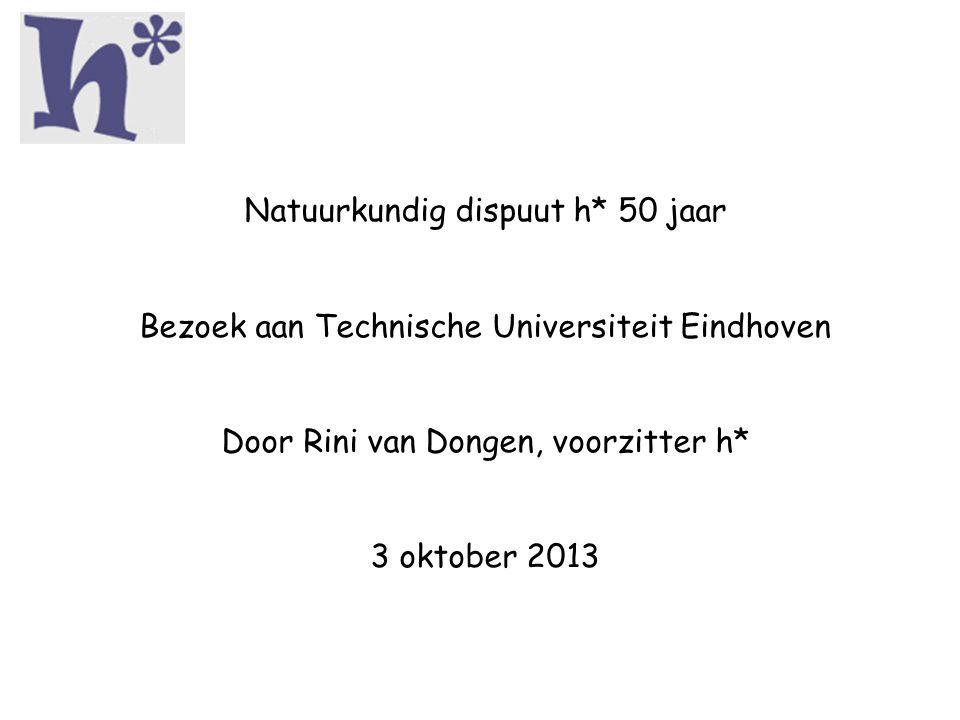 Natuurkundig dispuut h* 50 jaar Bezoek aan Technische Universiteit Eindhoven Door Rini van Dongen, voorzitter h* 3 oktober 2013