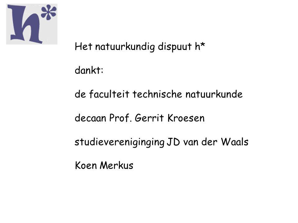 Het natuurkundig dispuut h* dankt: de faculteit technische natuurkunde decaan Prof. Gerrit Kroesen studievereniginging JD van der Waals Koen Merkus