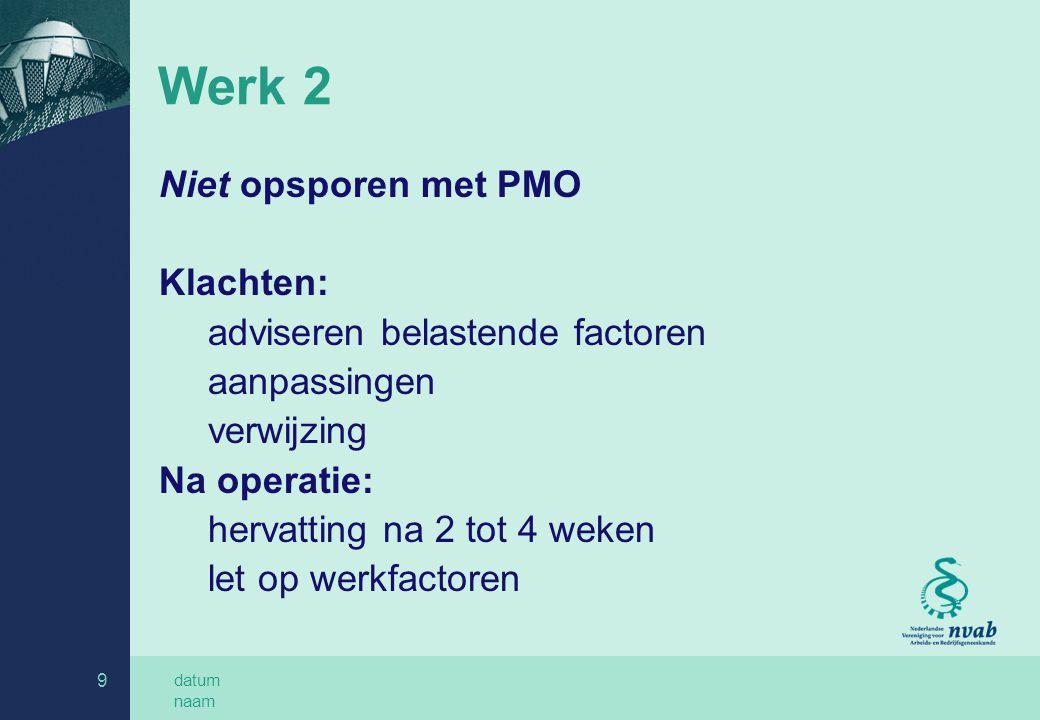 datum naam 9 Werk 2 Niet opsporen met PMO Klachten: adviseren belastende factoren aanpassingen verwijzing Na operatie: hervatting na 2 tot 4 weken let