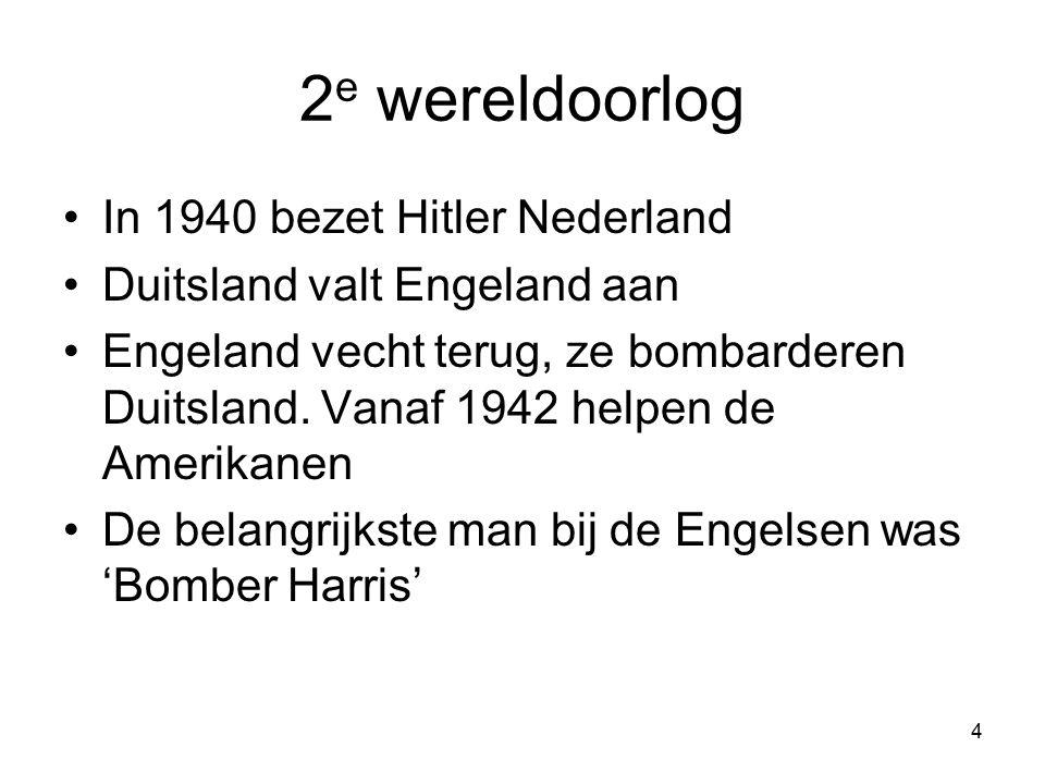 4 2 e wereldoorlog In 1940 bezet Hitler Nederland Duitsland valt Engeland aan Engeland vecht terug, ze bombarderen Duitsland.