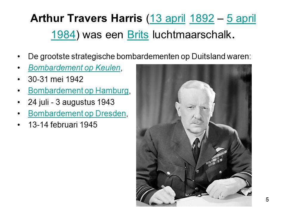 5 Arthur Travers Harris (13 april 1892 – 5 april 1984) was een Brits luchtmaarschalk.13 april18925 april 1984Brits De grootste strategische bombardementen op Duitsland waren: Bombardement op Keulen,Bombardement op Keulen 30-31 mei 1942 Bombardement op Hamburg,Bombardement op Hamburg 24 juli - 3 augustus 1943 Bombardement op Dresden,Bombardement op Dresden 13-14 februari 1945