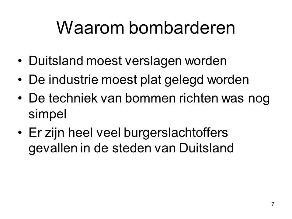 7 Waarom bombarderen Duitsland moest verslagen worden De industrie moest plat gelegd worden De techniek van bommen richten was nog simpel Er zijn heel veel burgerslachtoffers gevallen in de steden van Duitsland