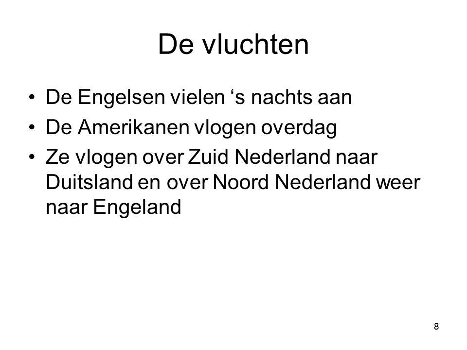 8 De vluchten De Engelsen vielen 's nachts aan De Amerikanen vlogen overdag Ze vlogen over Zuid Nederland naar Duitsland en over Noord Nederland weer naar Engeland