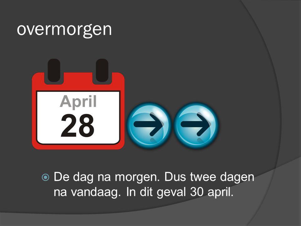 overmorgen  De dag na morgen. Dus twee dagen na vandaag. In dit geval 30 april.
