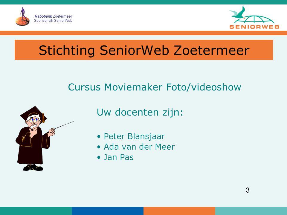 Rabobank Zoetermeer Sponsor v/h SeniorWeb 3 Cursus Moviemaker Foto/videoshow Uw docenten zijn: Peter Blansjaar Ada van der Meer Jan Pas Stichting SeniorWeb Zoetermeer