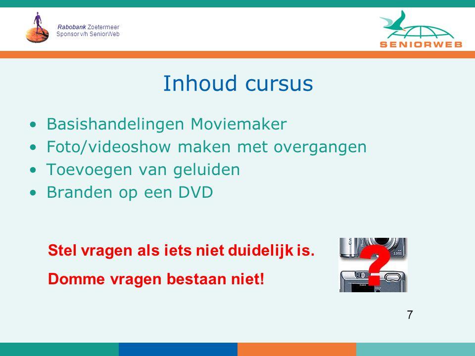 Rabobank Zoetermeer Sponsor v/h SeniorWeb 7 Inhoud cursus Basishandelingen Moviemaker Foto/videoshow maken met overgangen Toevoegen van geluiden Branden op een DVD Stel vragen als iets niet duidelijk is.
