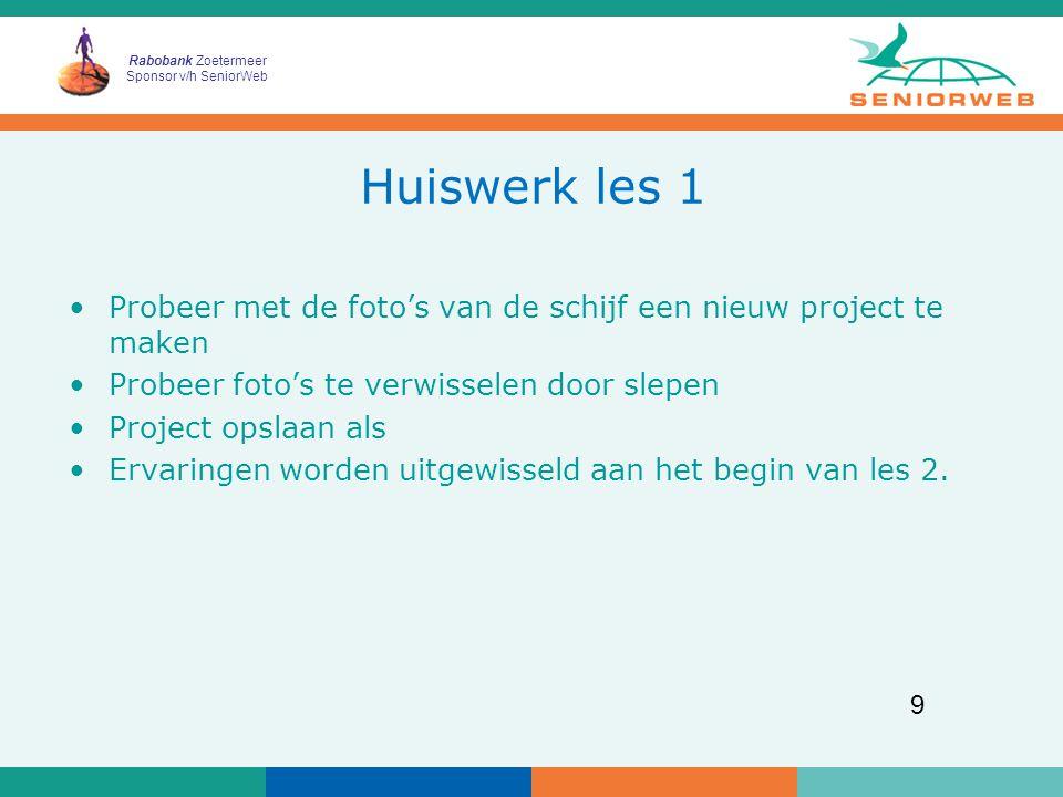 Rabobank Zoetermeer Sponsor v/h SeniorWeb 9 Huiswerk les 1 Probeer met de foto's van de schijf een nieuw project te maken Probeer foto's te verwisselen door slepen Project opslaan als Ervaringen worden uitgewisseld aan het begin van les 2.