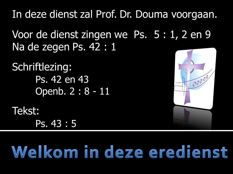 In deze dienst zal Prof. Dr. Douma voorgaan. Voor de dienst zingen we Ps. 5 : 1, 2 en 9 Na de zegen Ps. 42 : 1 Schriftlezing: Ps. 42 en 43 Openb. 2 :