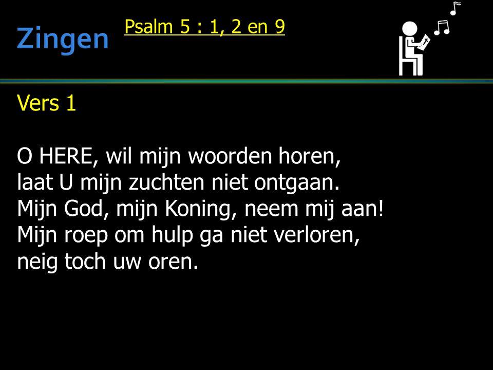 Vers 1 O HERE, wil mijn woorden horen, laat U mijn zuchten niet ontgaan. Mijn God, mijn Koning, neem mij aan! Mijn roep om hulp ga niet verloren, neig