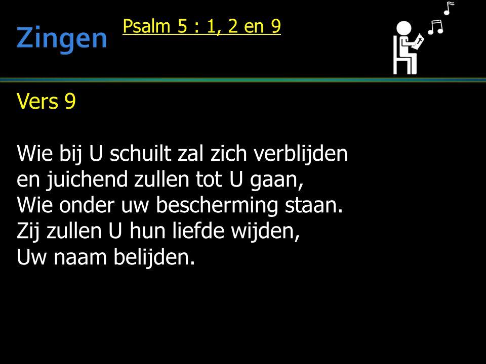 Vers 9 Wie bij U schuilt zal zich verblijden en juichend zullen tot U gaan, Wie onder uw bescherming staan. Zij zullen U hun liefde wijden, Uw naam be