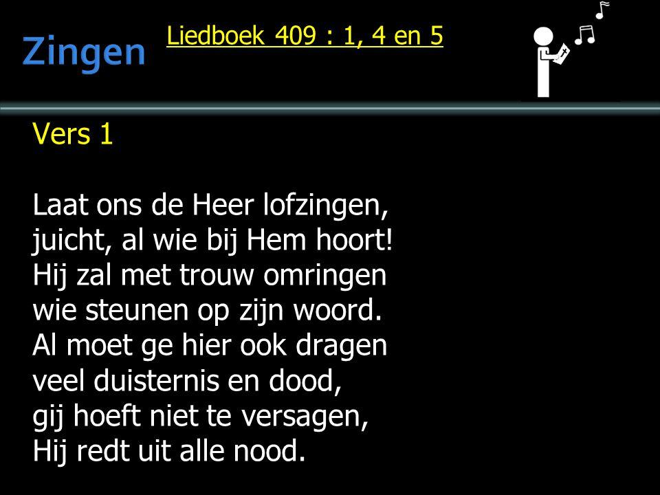 Liedboek 409 : 1, 4 en 5 Vers 1 Laat ons de Heer lofzingen, juicht, al wie bij Hem hoort! Hij zal met trouw omringen wie steunen op zijn woord. Al moe