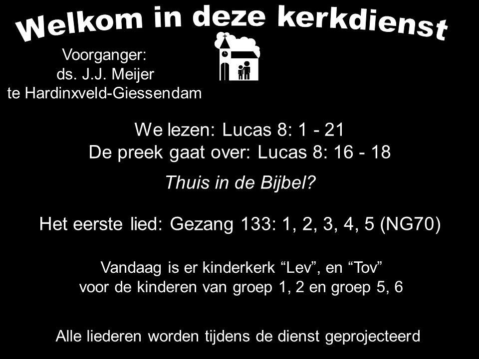 We lezen: Lucas 8: 1 - 21 De preek gaat over: Lucas 8: 16 - 18 Thuis in de Bijbel? Alle liederen worden tijdens de dienst geprojecteerd Het eerste lie
