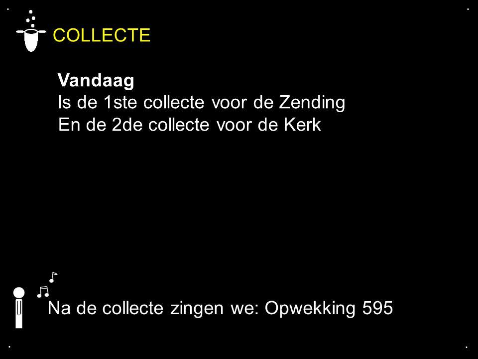 .... COLLECTE Vandaag Is de 1ste collecte voor de Zending En de 2de collecte voor de Kerk Na de collecte zingen we: Opwekking 595