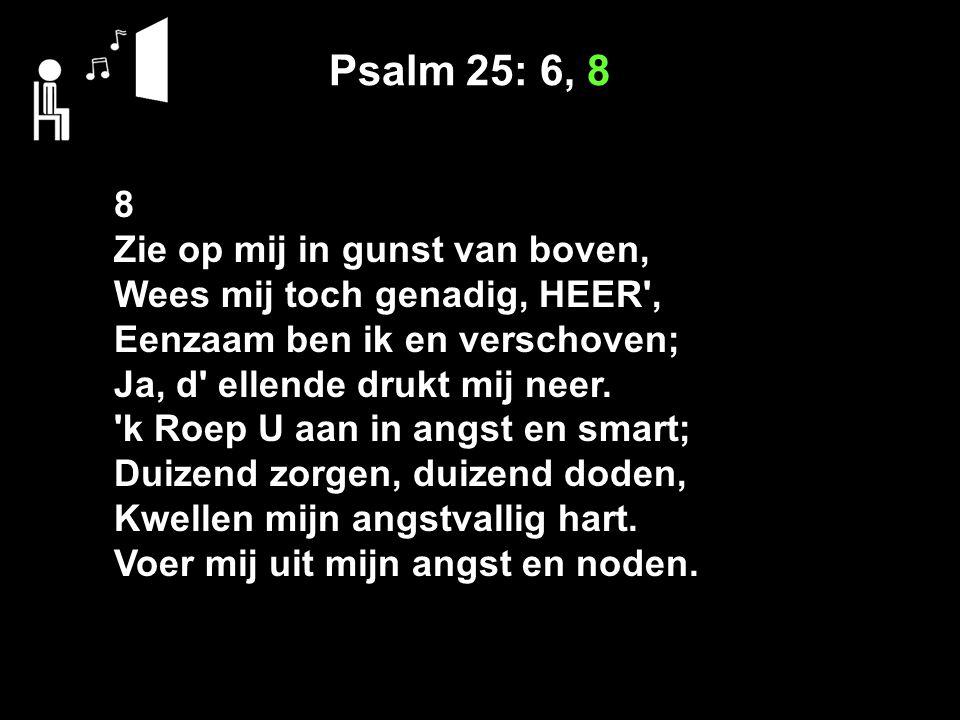 Psalm 25: 6, 8 8 Zie op mij in gunst van boven, Wees mij toch genadig, HEER , Eenzaam ben ik en verschoven; Ja, d ellende drukt mij neer.