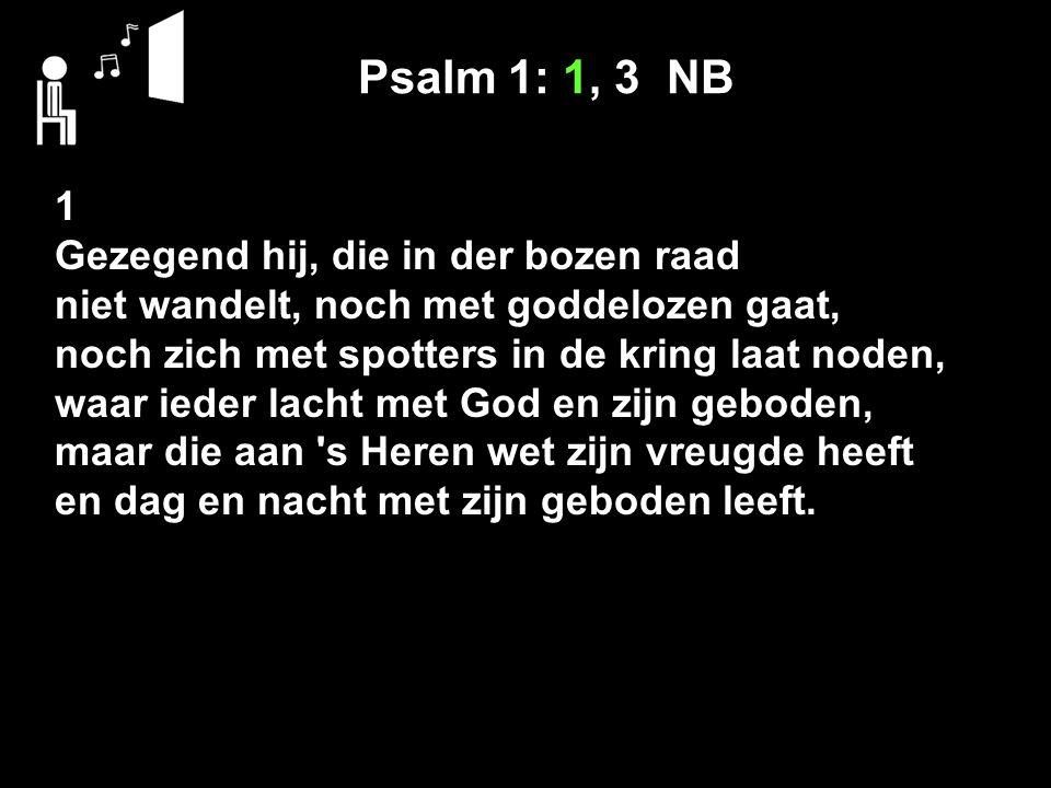 Psalm 1: 1, 3 NB 1 Gezegend hij, die in der bozen raad niet wandelt, noch met goddelozen gaat, noch zich met spotters in de kring laat noden, waar ieder lacht met God en zijn geboden, maar die aan s Heren wet zijn vreugde heeft en dag en nacht met zijn geboden leeft.