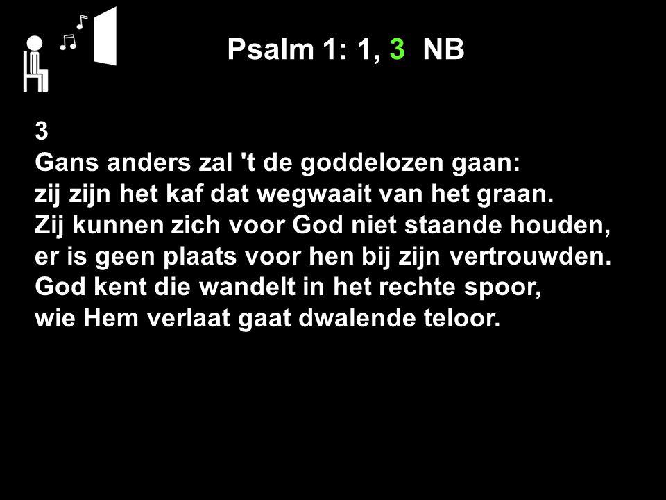 Psalm 1: 1, 3 NB 3 Gans anders zal t de goddelozen gaan: zij zijn het kaf dat wegwaait van het graan.