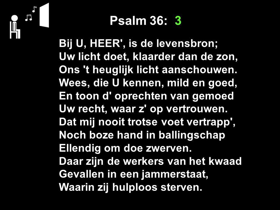 Psalm 36: 3 Bij U, HEER , is de levensbron; Uw licht doet, klaarder dan de zon, Ons t heuglijk licht aanschouwen.