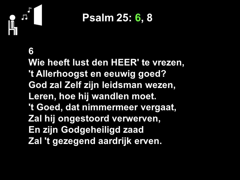 Psalm 25: 6, 8 6 Wie heeft lust den HEER te vrezen, t Allerhoogst en eeuwig goed.