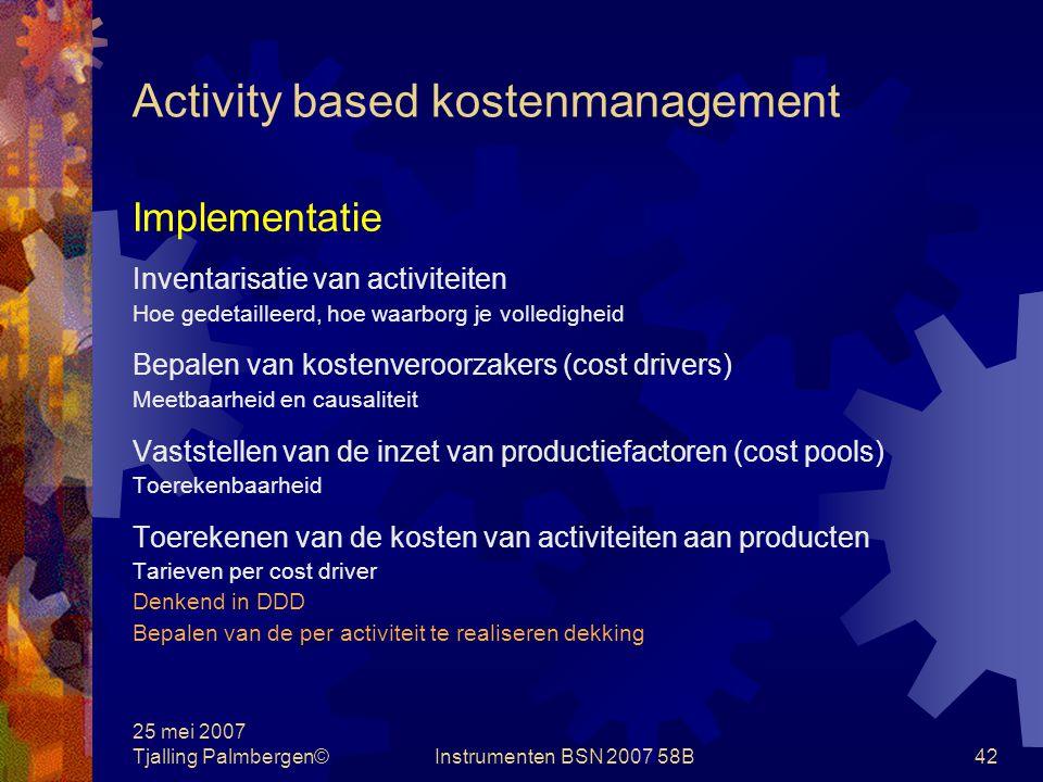 25 mei 2007 Tjalling Palmbergen©Instrumenten BSN 2007 58B41 Activity based kostenmanagement Doelstelling Het beheersen van kostenveroorzakers, en niet zozeer die kosten zelf.