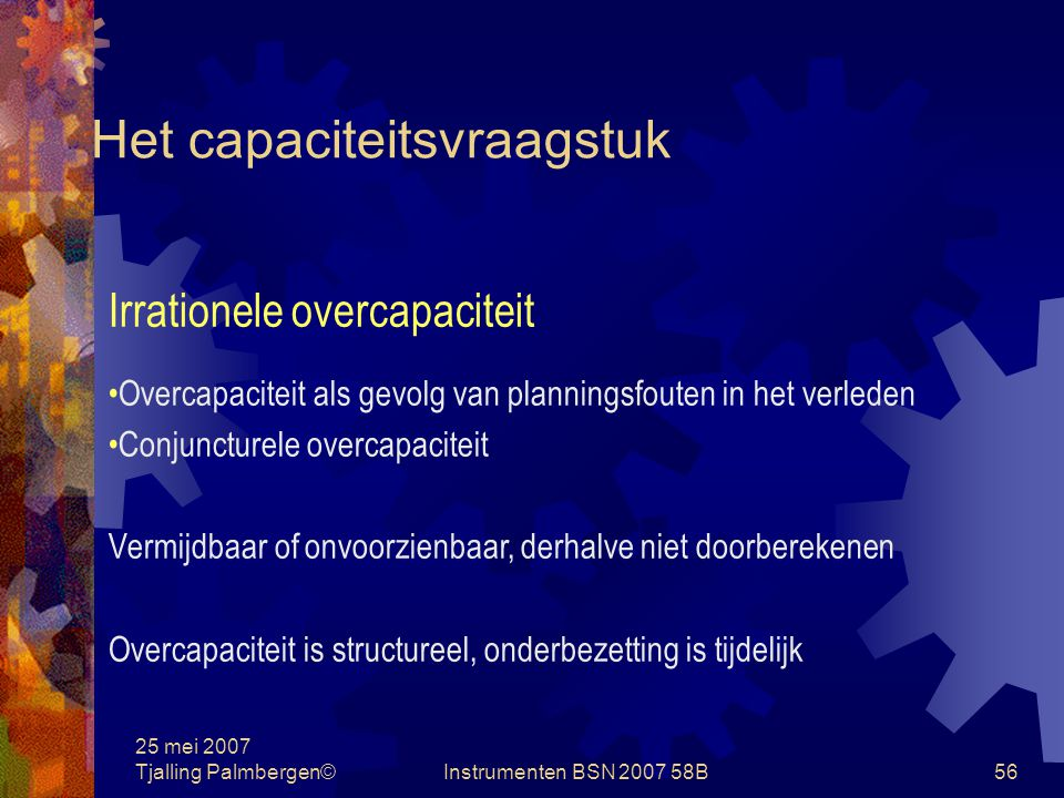 25 mei 2007 Tjalling Palmbergen©Instrumenten BSN 2007 58B55 Het capaciteitsvraagstuk Rationele overcapaciteit Initiële overcapaciteit Overcapaciteit vanwege de ondeelbaarheid van het produktiemiddel Seizoenovercapaciteit Overcapaciteit als veiligheidsmarge Onvermijdelijk en voorzienbaar, derhalve doorberekenen