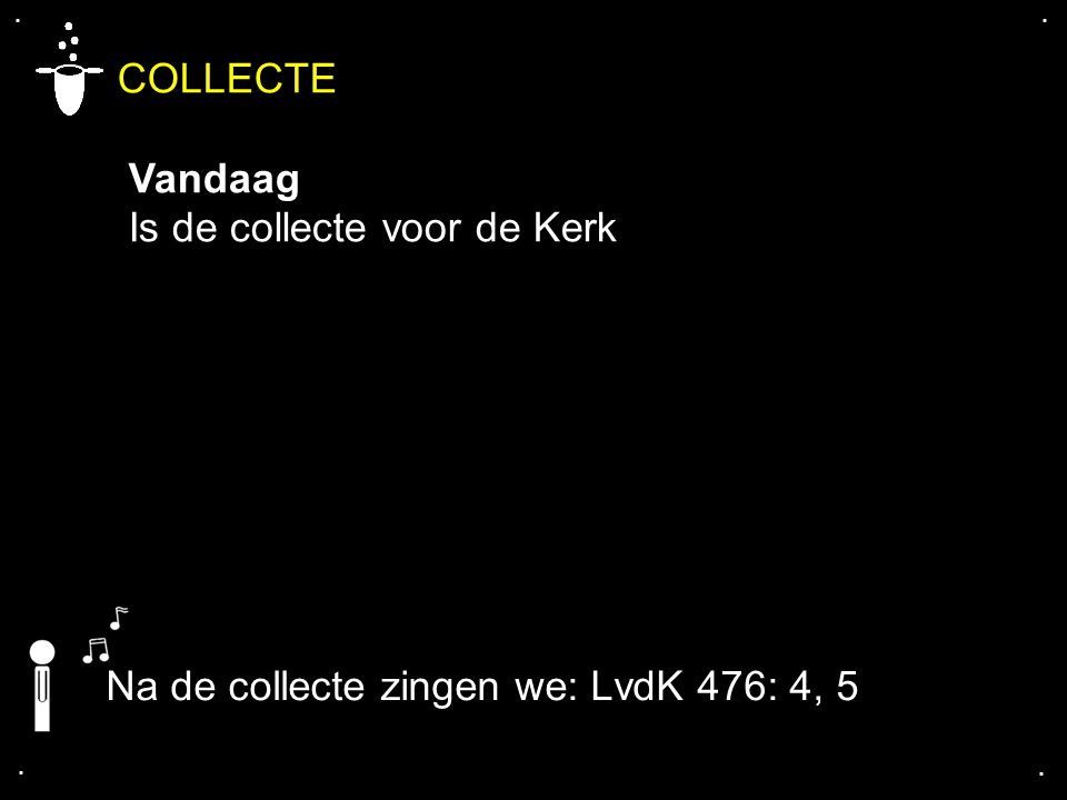 .... COLLECTE Vandaag Is de collecte voor de Kerk Na de collecte zingen we: LvdK 476: 4, 5