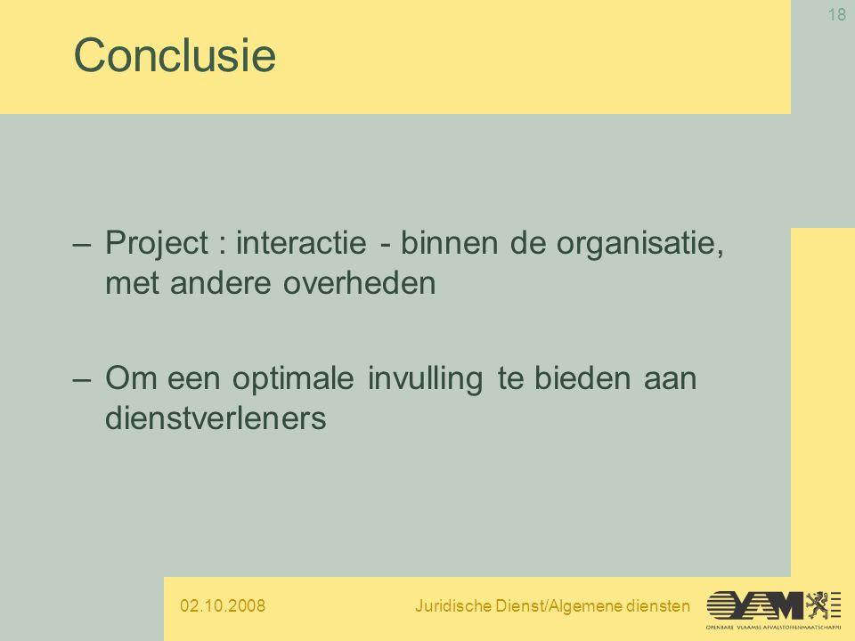 02.10.2008Juridische Dienst/Algemene diensten 18 Conclusie –Project : interactie - binnen de organisatie, met andere overheden –Om een optimale invulling te bieden aan dienstverleners