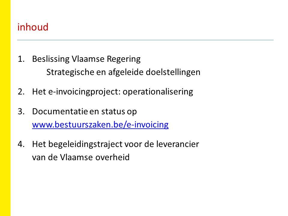 inhoud 1.Beslissing Vlaamse Regering Strategische en afgeleide doelstellingen 2.Het e-invoicingproject: operationalisering 3.Documentatie en status op www.bestuurszaken.be/e-invoicing www.bestuurszaken.be/e-invoicing 4.Het begeleidingstraject voor de leverancier van de Vlaamse overheid