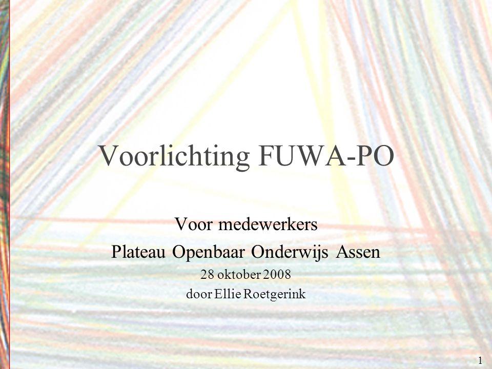 Voorlichting FUWA-PO Voor medewerkers Plateau Openbaar Onderwijs Assen 28 oktober 2008 door Ellie Roetgerink 1
