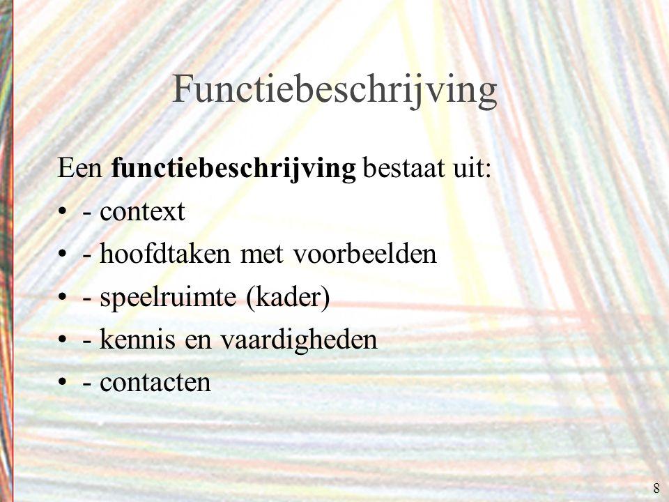 8 Functiebeschrijving Een functiebeschrijving bestaat uit: - context - hoofdtaken met voorbeelden - speelruimte (kader) - kennis en vaardigheden - contacten