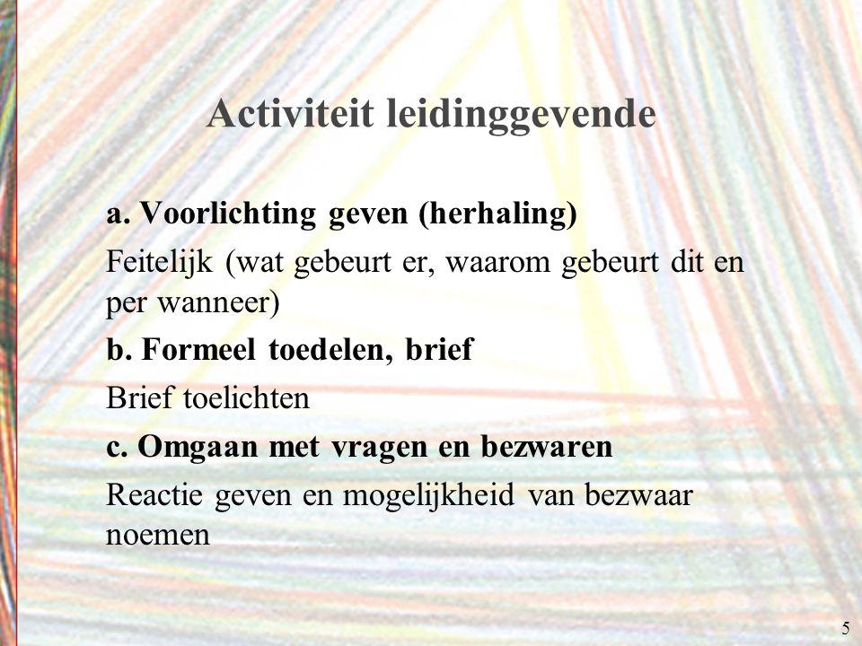 5 Activiteit leidinggevende a. Voorlichting geven (herhaling) Feitelijk (wat gebeurt er, waarom gebeurt dit en per wanneer) b. Formeel toedelen, brief