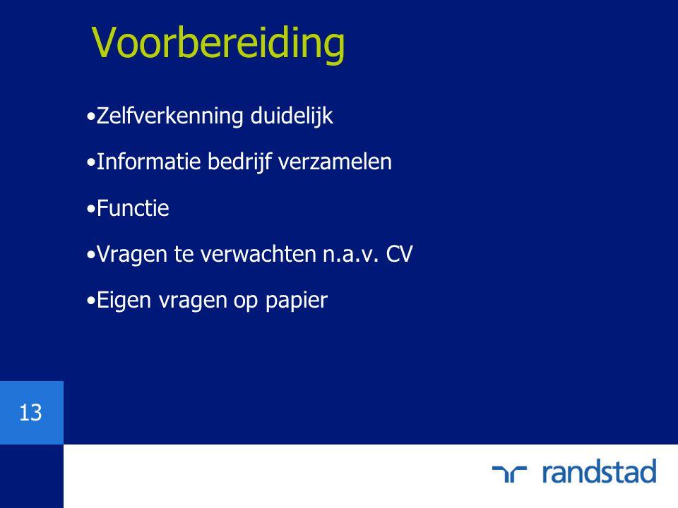 13 Zelfverkenning duidelijk Informatie bedrijf verzamelen Functie Vragen te verwachten n.a.v. CV Eigen vragen op papier Voorbereiding
