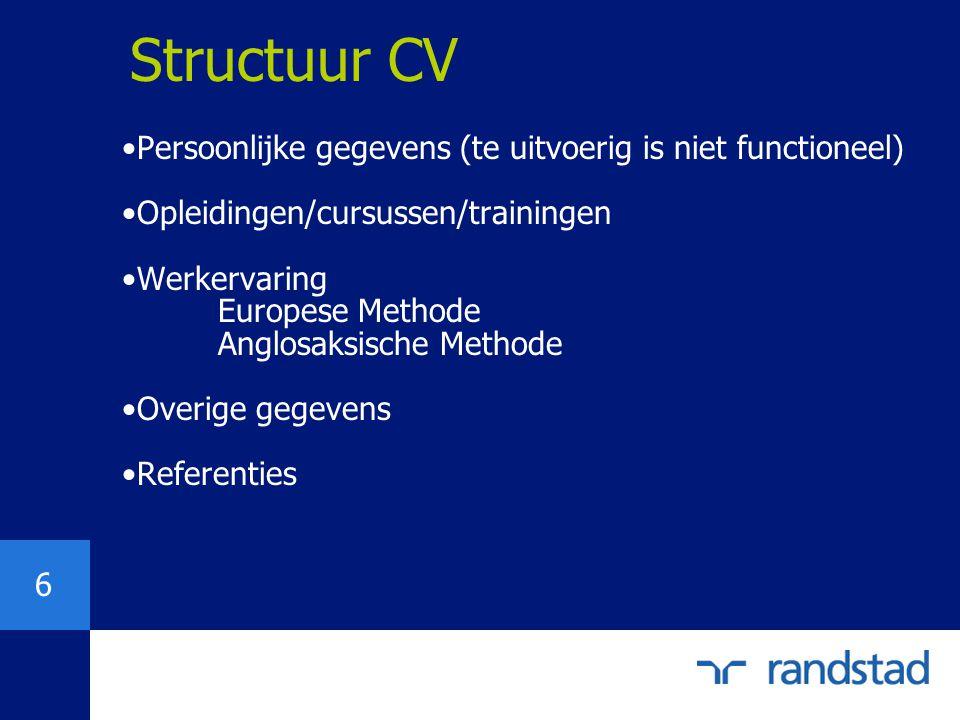 6 Structuur CV Persoonlijke gegevens (te uitvoerig is niet functioneel) Opleidingen/cursussen/trainingen Werkervaring Europese Methode Anglosaksische