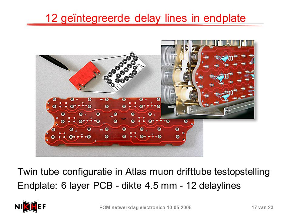 FOM netwerkdag electronica 10-05-200517 van 23 12 geïntegreerde delay lines in endplate Twin tube configuratie in Atlas muon drifttube testopstelling Endplate: 6 layer PCB - dikte 4.5 mm - 12 delaylines