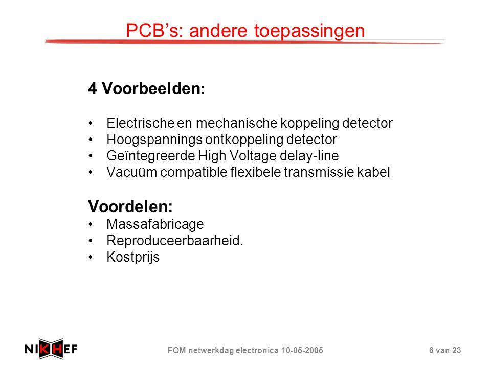 FOM netwerkdag electronica 10-05-20056 van 23 PCB's: andere toepassingen 4 Voorbeelden : Electrische en mechanische koppeling detector Hoogspannings ontkoppeling detector Geïntegreerde High Voltage delay-line Vacuüm compatible flexibele transmissie kabel Voordelen: Massafabricage Reproduceerbaarheid.