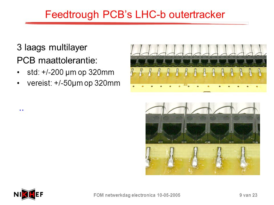 FOM netwerkdag electronica 10-05-200510 van 23 Feedtrough PCB's LHC-b outertracker 3 laags multilayer PCB maattolerantie: std: +/-200 µm op 320mm vereist: +/-50µm op 320mm PCB-fabrikage Microcorrectie: 0.9996 op PCB data -> print 100 µ m kleiner.