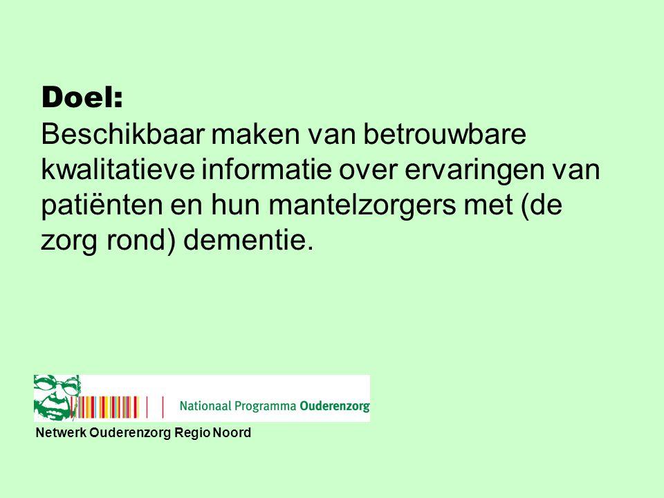 Netwerk Ouderenzorg Regio Noord Doel: Beschikbaar maken van betrouwbare kwalitatieve informatie over ervaringen van patiënten en hun mantelzorgers met (de zorg rond) dementie.