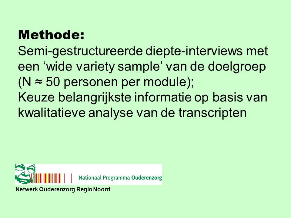 Netwerk Ouderenzorg Regio Noord Methode: Semi-gestructureerde diepte-interviews met een 'wide variety sample' van de doelgroep (N ≈ 50 personen per module); Keuze belangrijkste informatie op basis van kwalitatieve analyse van de transcripten