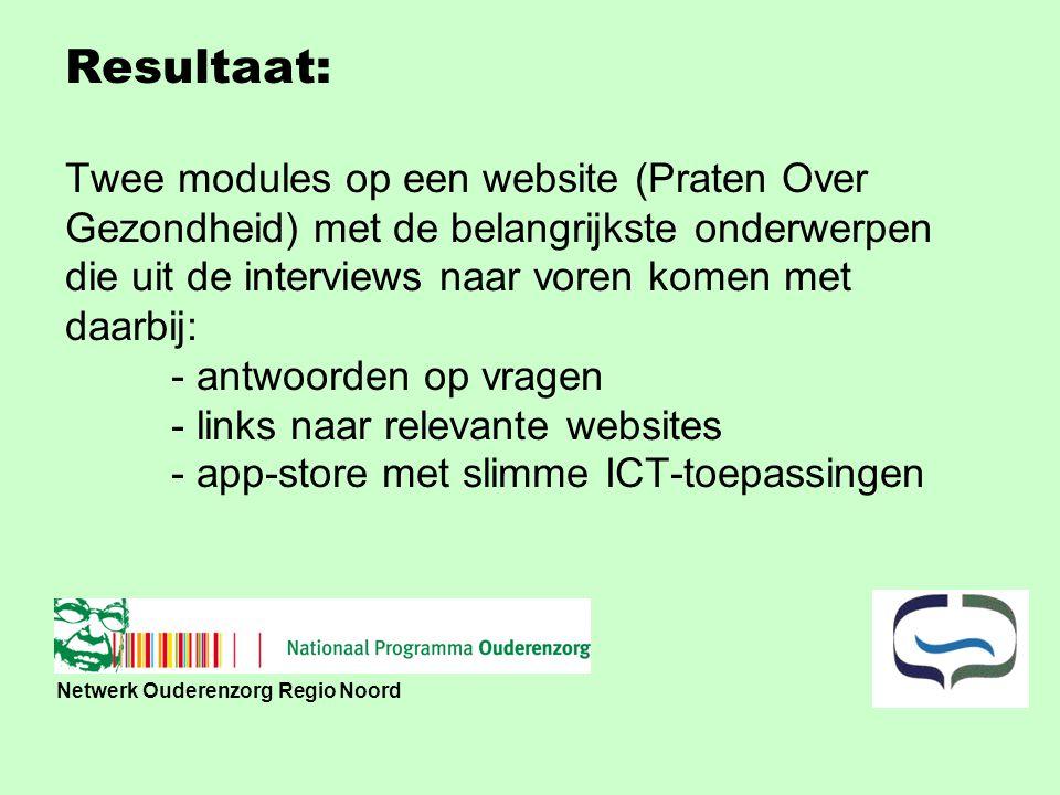 Netwerk Ouderenzorg Regio Noord Resultaat: Twee modules op een website (Praten Over Gezondheid) met de belangrijkste onderwerpen die uit de interviews naar voren komen met daarbij: - antwoorden op vragen - links naar relevante websites - app-store met slimme ICT-toepassingen