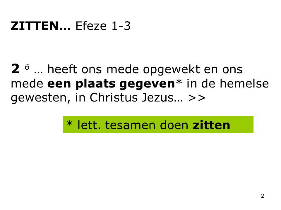2 2 6 … heeft ons mede opgewekt en ons mede een plaats gegeven* in de hemelse gewesten, in Christus Jezus… >> ZITTEN… Efeze 1-3 * lett.