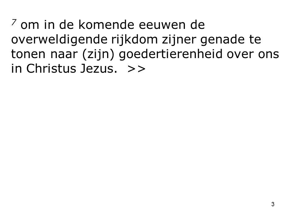 3 7 om in de komende eeuwen de overweldigende rijkdom zijner genade te tonen naar (zijn) goedertierenheid over ons in Christus Jezus.