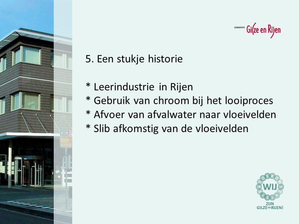 5. Een stukje historie * Leerindustrie in Rijen * Gebruik van chroom bij het looiproces * Afvoer van afvalwater naar vloeivelden * Slib afkomstig van