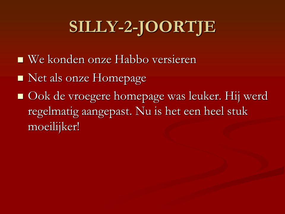 SILLY-2-JOORTJE We konden onze Habbo versieren We konden onze Habbo versieren Net als onze Homepage Net als onze Homepage Ook de vroegere homepage was leuker.